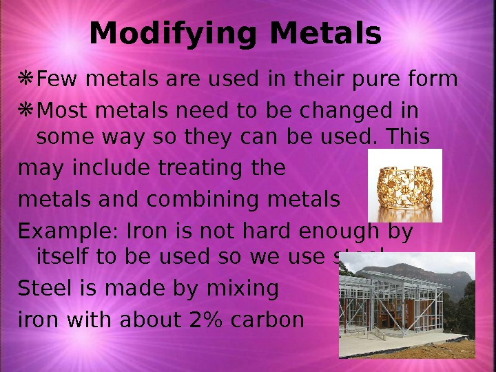 Modifying Metals Few metals are used in their pure form Most metals need to be changed