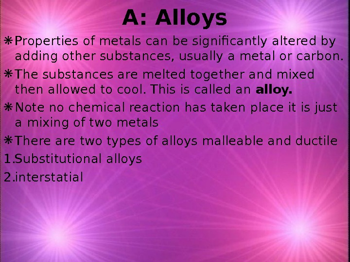 A: Alloys Properties of metals can be significantly altered by adding other substances, usually a metal