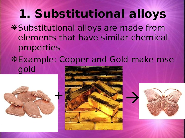 1. Substitutional alloys are made from elements that have similar chemical properties  Example: Copper and