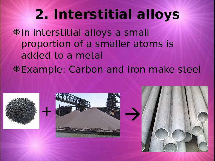 2. Interstitial alloys In interstitial alloys a small proportion of a smaller atoms is added to