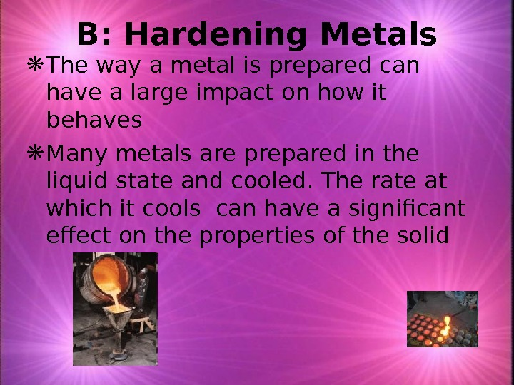 B: Hardening Metals The way a metal is prepared can have a large impact on how