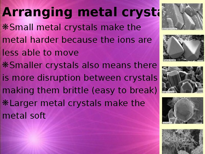 Arranging metal crystals Small metal crystals make the metal harder because the ions are less able