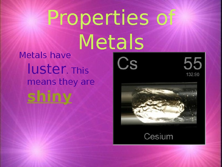 Properties of Metals have luster. This means they are shiny