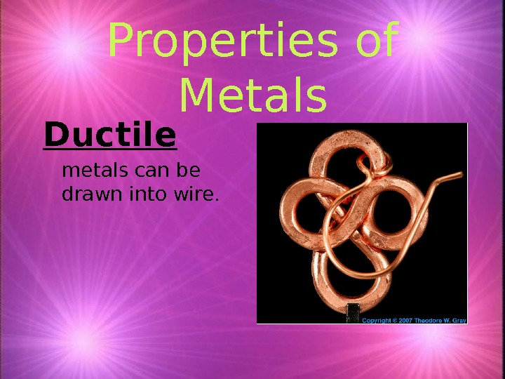 Properties of Metals Ductile metals can be drawn into wire.