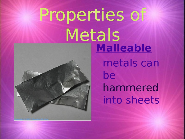 Properties of Metals Malleable metals can be hammered into sheets