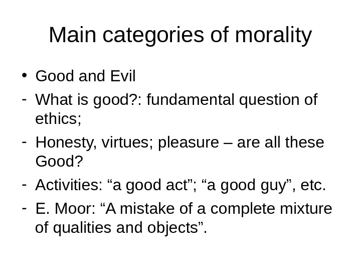Main categories of morality • Good and Evil - What is good? : fundamental question of