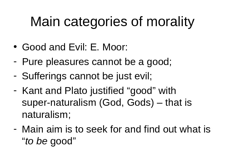 Main categories of morality • Good and Evil: E. Moor: - Pure pleasures cannot be a