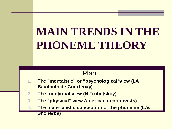 MAIN TRENDS IN THE PHONEME THEORY Plan: 1. The mentalstic or psychologicalview (I. A Baudauin de