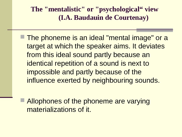 "The mentalistic or psychological"" view (I. A. Baudauin de Courtenay) The phoneme is an ideal mental"