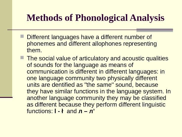 Methods of Phonological Analysis Different languages have a different number of phonemes and different allophones representing
