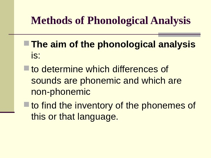 Methods of Phonological Analysis The aim of the phonological analysis  is:  to determine which