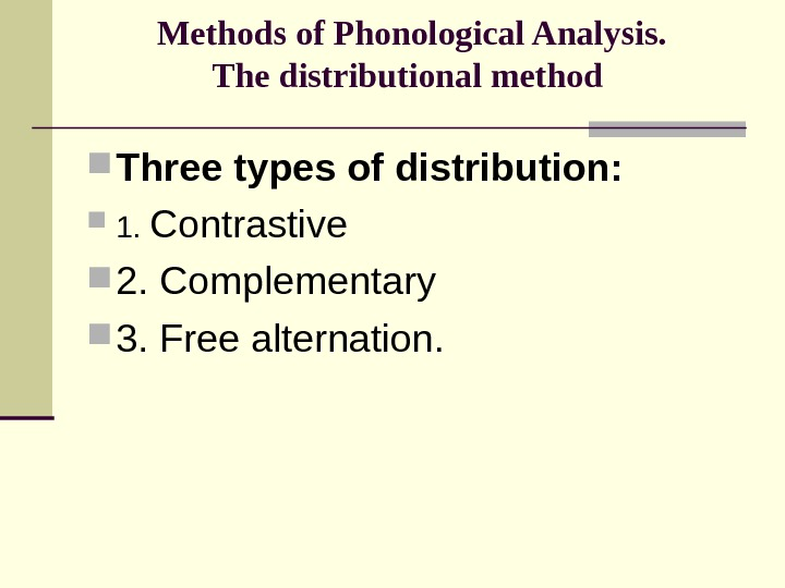 Methods of Phonological Analysis. The distributional method  Three types of distribution:  1.  Contrastive