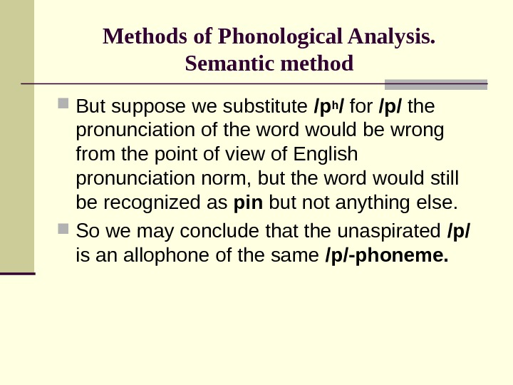 Methods of Phonological Analysis. Semantic method But suppose we substitute /ph / for /p/ the pronunciation