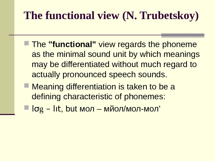 The functional view (N. Trubetskoy) The functional view regards the phoneme as the minimal sound unit