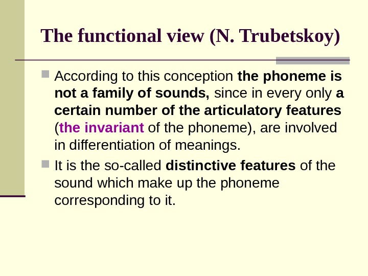 The functional view (N. Trubetskoy) According to this conception the phoneme is not a family of