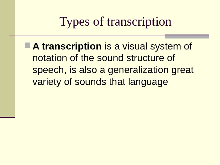 Types of transcription A transcription is a visual system of notation of the sound structure of