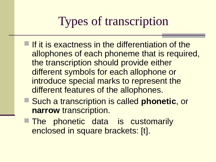 Types of transcription If it is exactness in the differentiation of the allophones of each phoneme