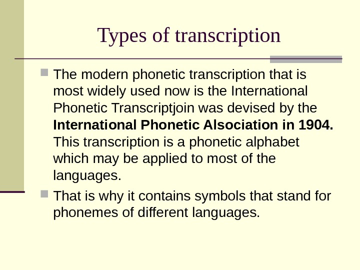 Types of transcription The modern phonetic transcription that is most widely used now is the International