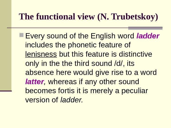 The functional view (N. Trubetskoy) Every sound of the English word ladder includes the phonetic feature
