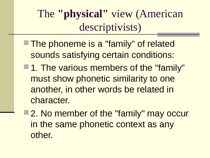 The physical view  (American descriptivists) The phoneme is a family of related sounds satisfying certain