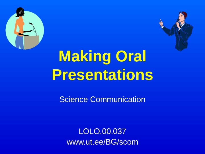 Making Oral Presentations Science Communication LOLO. 00. 037 www. ut. ee/BG/scom