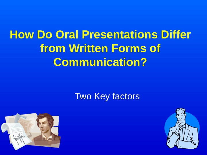 How Do Oral Presentations Differ from Written Forms of Communication? Two Key factors