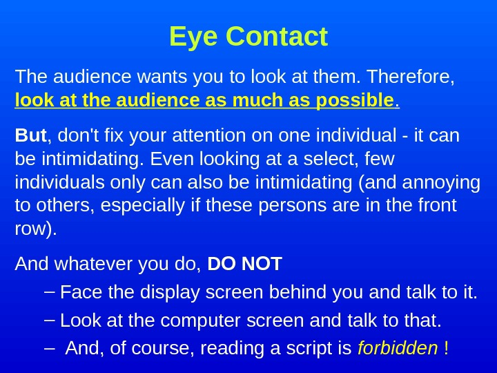Eye Contact The audience wants you to look at them. Therefore,  l ook
