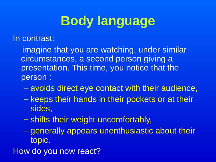 Body language In contrast:  imagine that you are watching, under similar circumstances, a