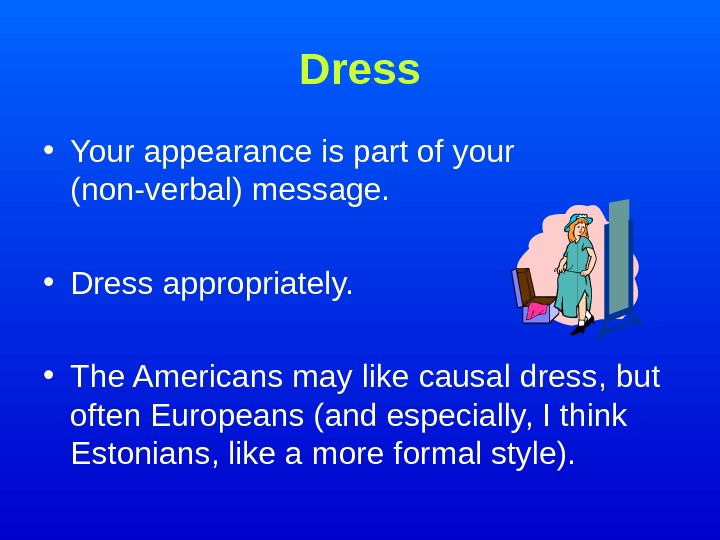 Dress • Your appearance is part of your (non-verbal) message.  • Dress appropriately.