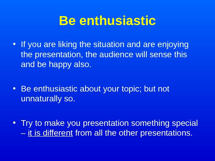Be enthusiastic • If you are liking the situation and are enjoying the presentation,