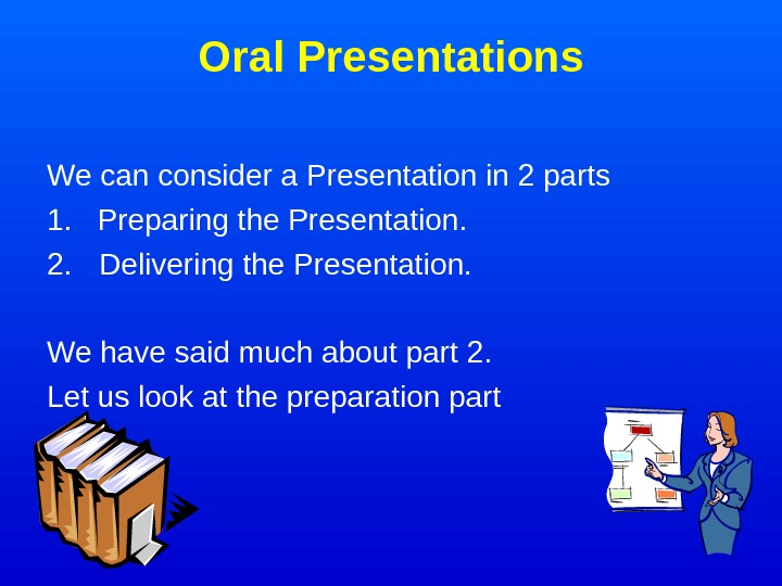 Oral Presentations We can consider a Presentation in 2 parts 1.  Preparing the