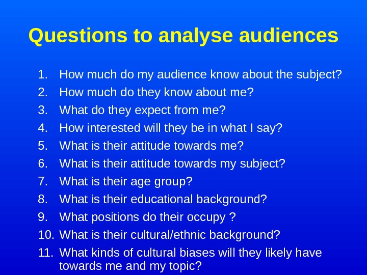 Questions to analyse audiences 1. How much do my audience know about the subject?