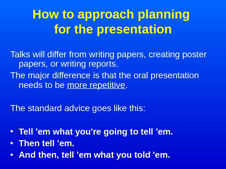 How to approach planning for the presentation Talks will differ from writing papers, creating