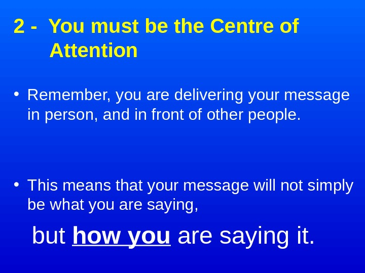 2 - You must be the Centre of Attention • Remember, you are delivering