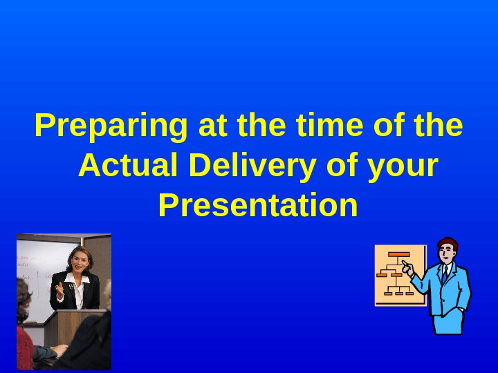 Preparing at the time of the Actual Delivery of your Presentation