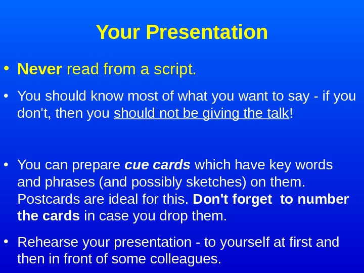 Your Presentation • Never read from a script. • You should know most of