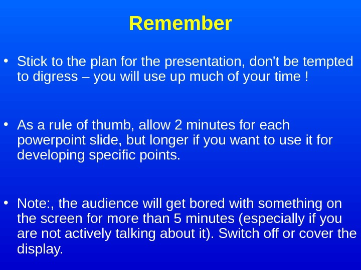 Remember • Stick to the plan for the presentation, don't be tempted to digress