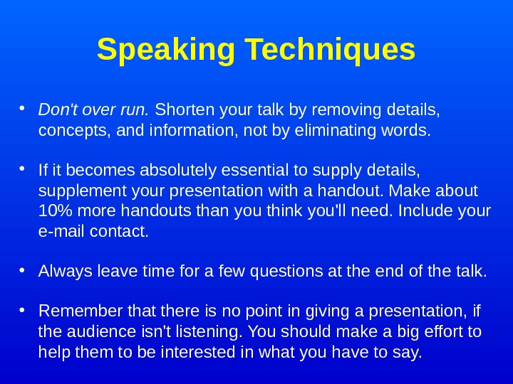 Speaking Techniques • Don't over run.  Shorten your talk by removing details,