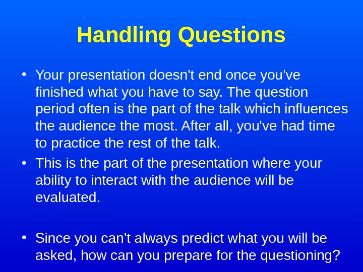 Handling Questions • Your presentation doesn't end once you've finished what you have to