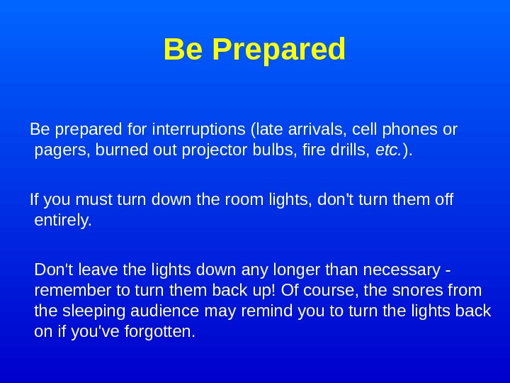Be Prepared Be prepared for interruptions (late arrivals, cell phones or pagers, burned out