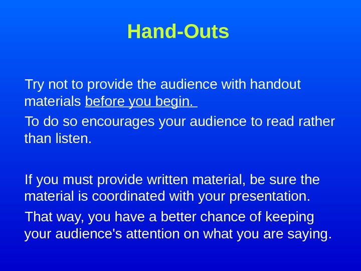 Hand-Outs Try not to provide the audience with handout materials before you begin.