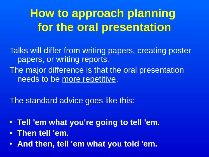 How to approach planning for the oral presentation Talks will differ from writing papers,