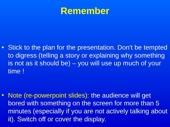 Remember • Stick to the plan for the presentation. Don't be tempted to digress