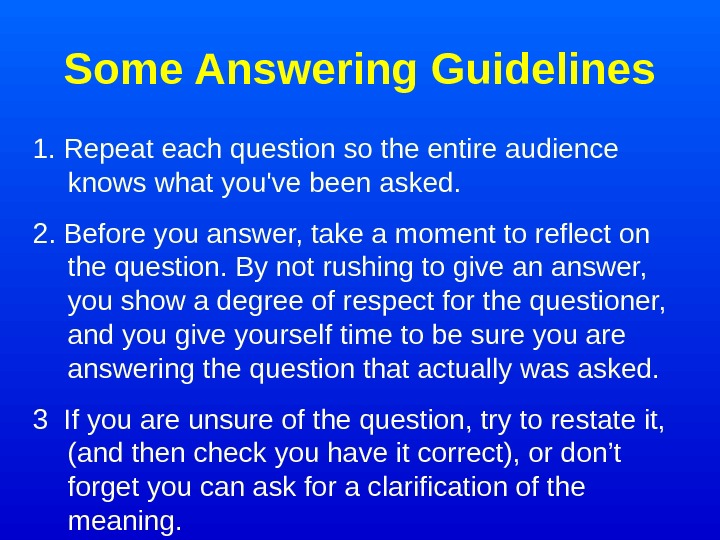 Some Answering Guidelines 1. Repeat each question so the entire audience  knows what