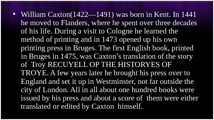 • William Caxton(1422— 1491) was born in Kent. In 1441 he moved to Flanders, where