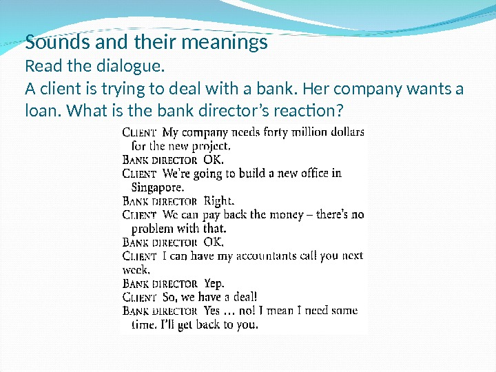 Sounds and their meanings Read the dialogue. A client is trying to deal with a bank.