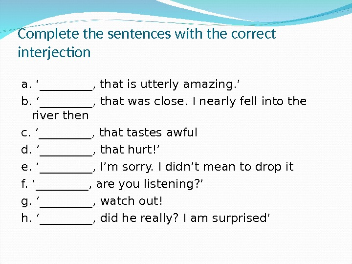 Complete the sentences with the correct interjection a. '_____, that is utterly amazing. ' b. '_____,