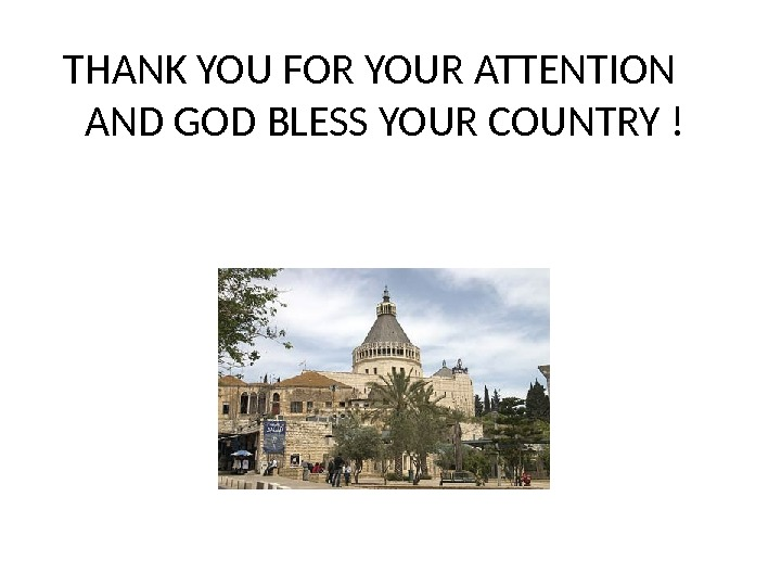 THANK YOU FOR YOUR ATTENTION AND GOD BLESS YOUR COUNTRY !