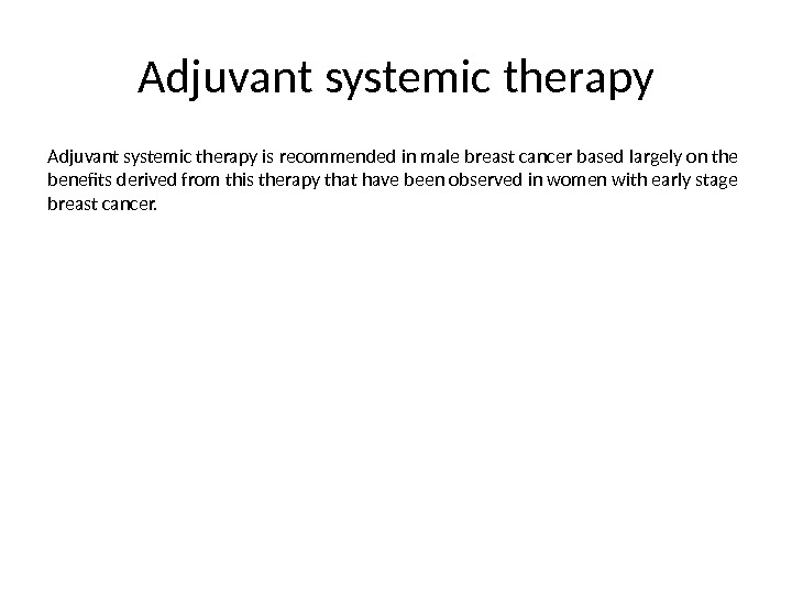 Adjuvant systemic therapy is recommended in male breast cancer based largely on the benefits derived from