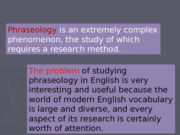Phraseology is an extremely complex phenomenon, the study of which requires a research method.  The
